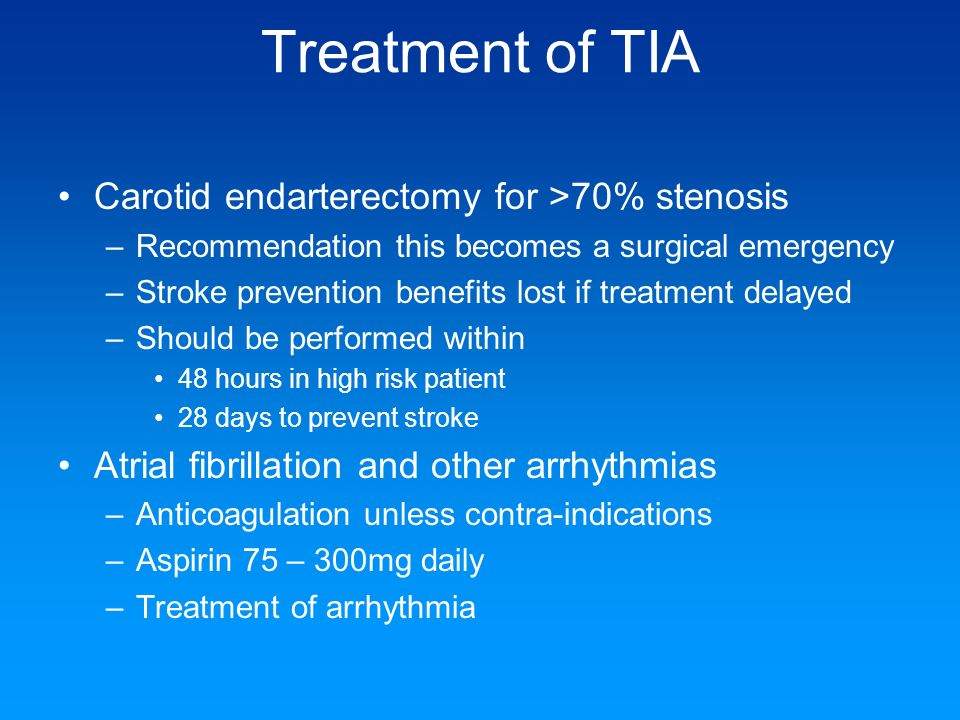 Treatment of TIA Carotid endarterectomy for >70% stenosis –Recommendation this becomes a surgical emergency –Stroke prevention benefits lost if treatm