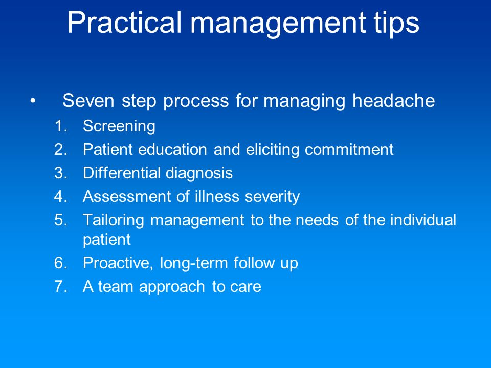 Practical management tips Seven step process for managing headache 1.Screening 2.Patient education and eliciting commitment 3.Differential diagnosis 4