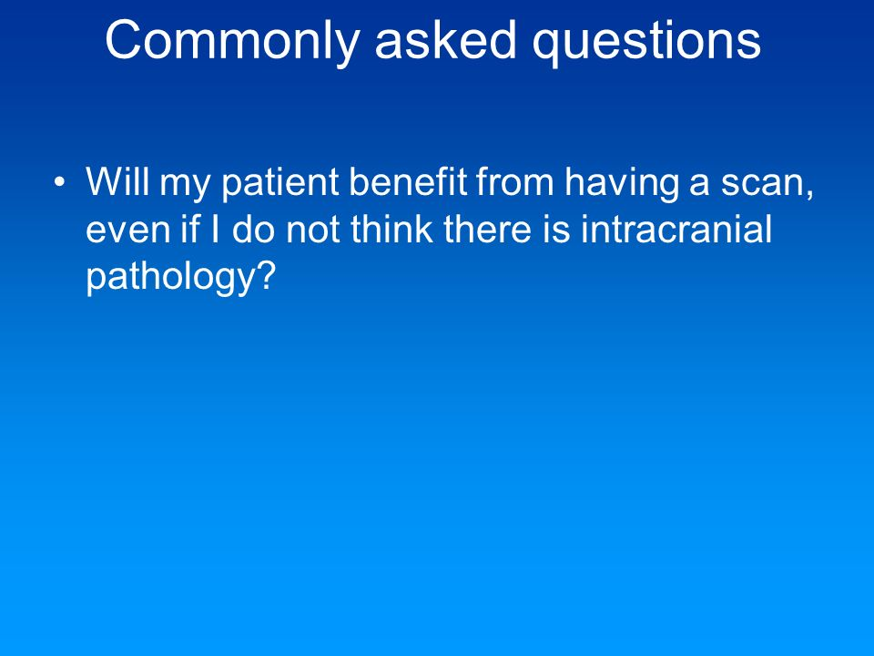 Commonly asked questions Will my patient benefit from having a scan, even if I do not think there is intracranial pathology?