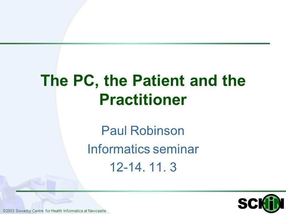 ©2003 Sowerby Centre for Health Informatics at Newcastle The PC, the Patient and the Practitioner Paul Robinson Informatics seminar 12-14. 11. 3