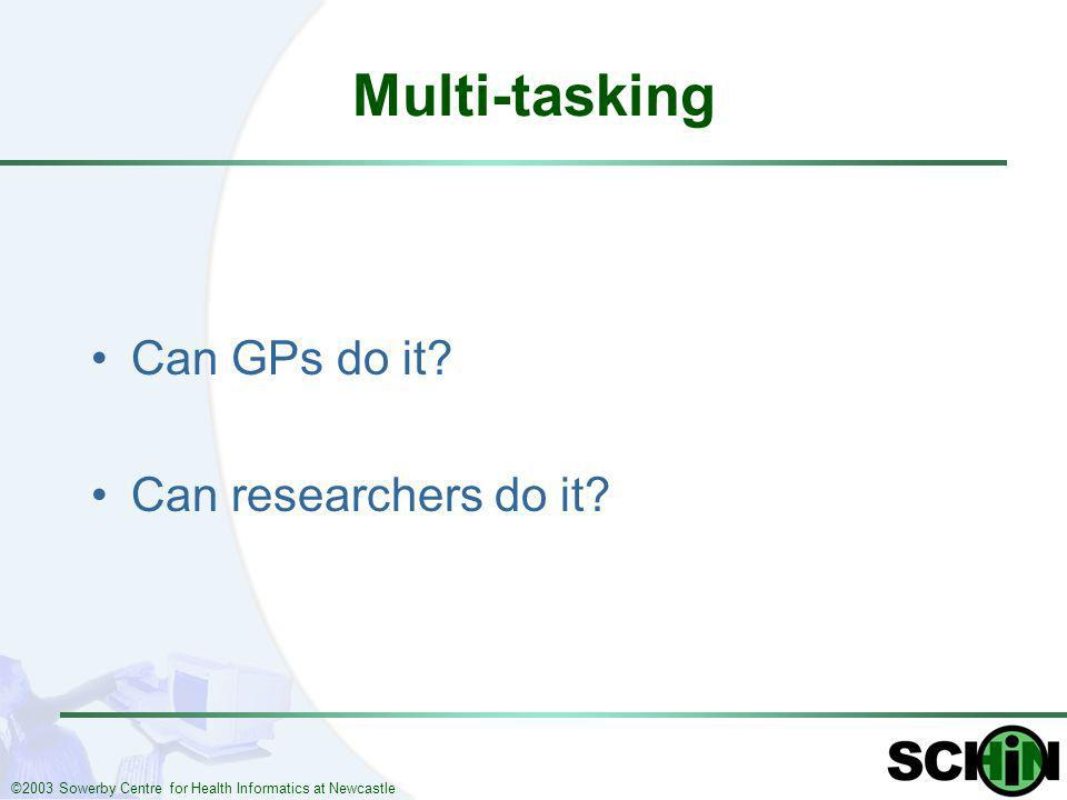 ©2003 Sowerby Centre for Health Informatics at Newcastle Multi-tasking Can GPs do it? Can researchers do it?