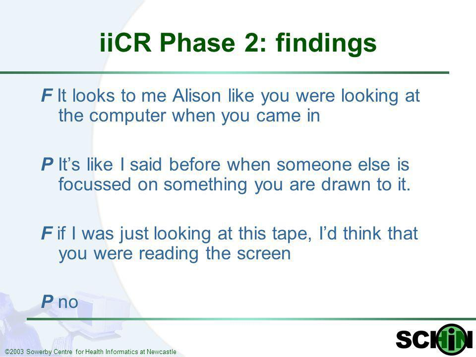 ©2003 Sowerby Centre for Health Informatics at Newcastle iiCR Phase 2: findings F It looks to me Alison like you were looking at the computer when you