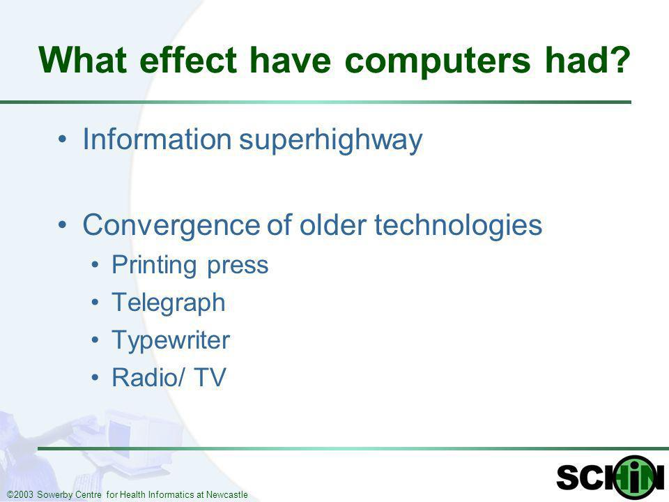 ©2003 Sowerby Centre for Health Informatics at Newcastle What effect have computers had? Information superhighway Convergence of older technologies Pr