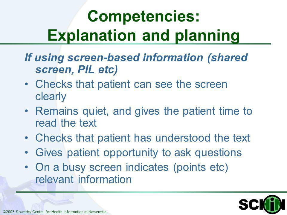 ©2003 Sowerby Centre for Health Informatics at Newcastle Competencies: Explanation and planning If using screen-based information (shared screen, PIL