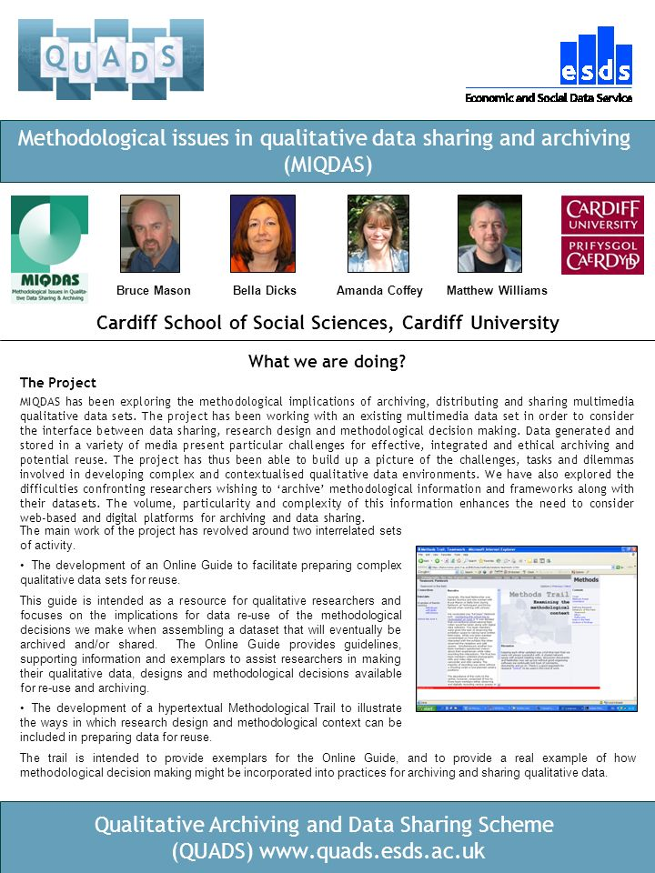 Qualitative Archiving and Data Sharing Scheme (QUADS) www.quads.esds.ac.uk Cardiff School of Social Sciences, Cardiff University Methodological issues in qualitative data sharing and archiving (MIQDAS) What we are doing.
