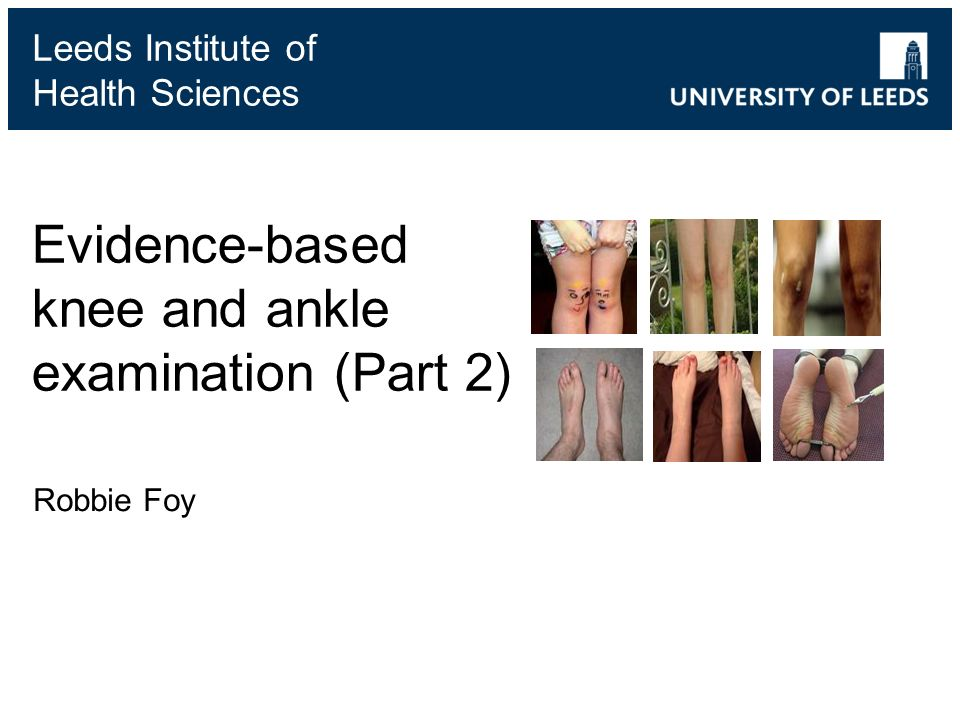 Leeds Institute of Health Sciences Evidence-based knee and ankle examination (Part 2) Robbie Foy