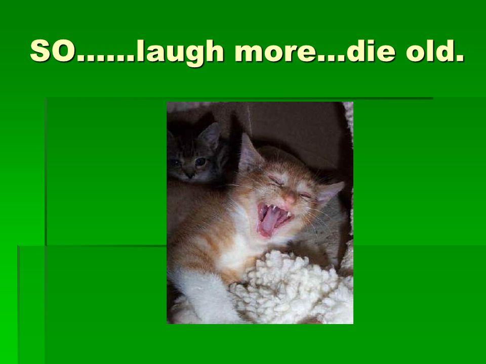 SO……laugh more…die old.