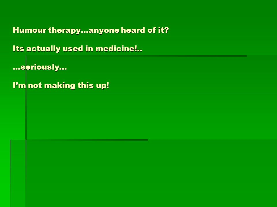 Humour therapy…anyone heard of it? Its actually used in medicine!.....seriously… Im not making this up!