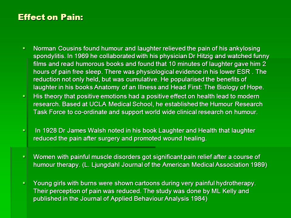Effect on Pain: Norman Cousins found humour and laughter relieved the pain of his ankylosing spondylitis. In 1969 he collaborated with his physician D