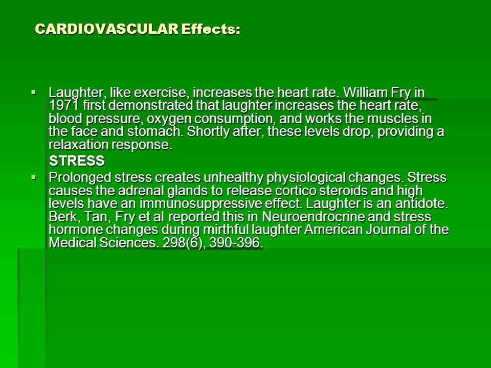 CARDIOVASCULAR Effects: CARDIOVASCULAR Effects: Laughter, like exercise, increases the heart rate. William Fry in 1971 first demonstrated that laughte