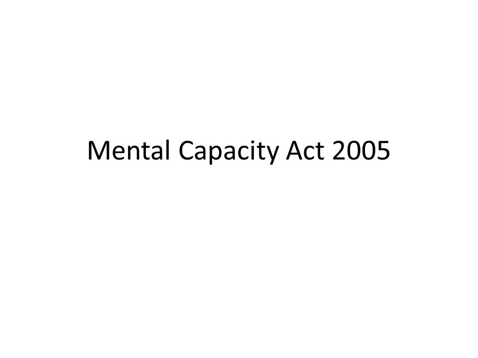 Background Mental Capacity Act 2005 (England and Wales) was passed on 7 th of April 2005 and came into force in 2007.