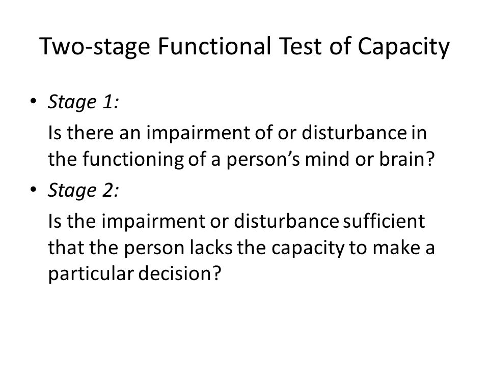 Two-stage Functional Test of Capacity Stage 1: Is there an impairment of or disturbance in the functioning of a persons mind or brain? Stage 2: Is the