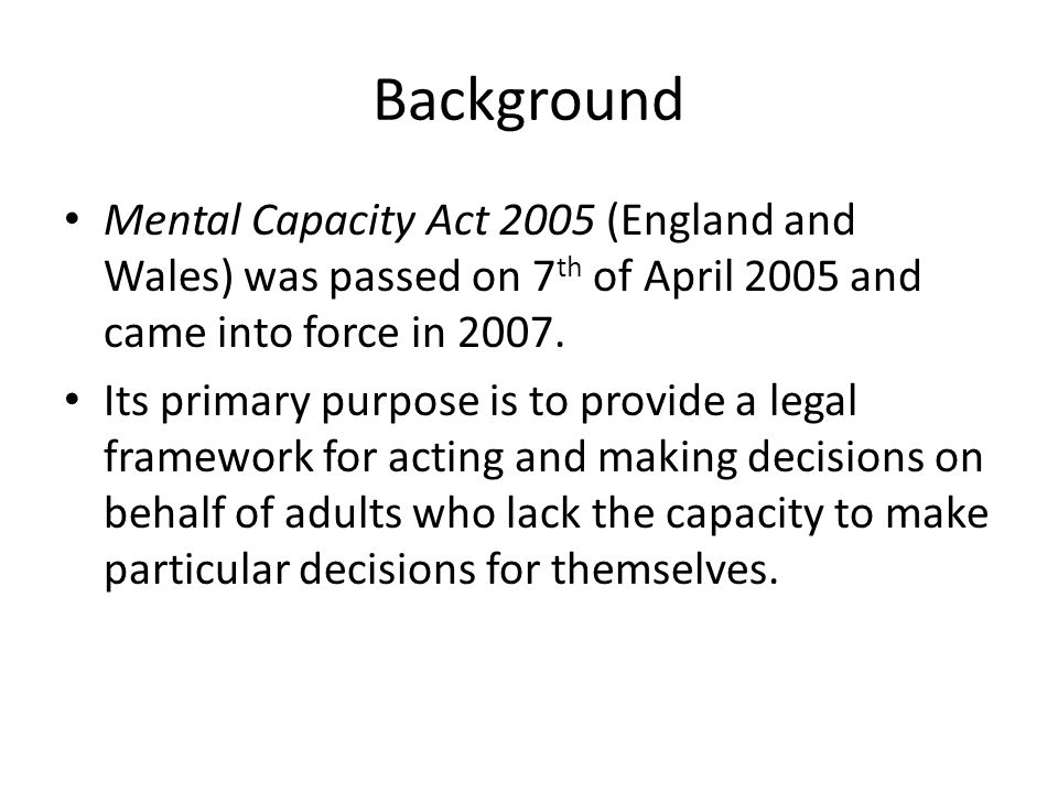 Background Mental Capacity Act 2005 (England and Wales) was passed on 7 th of April 2005 and came into force in 2007. Its primary purpose is to provid
