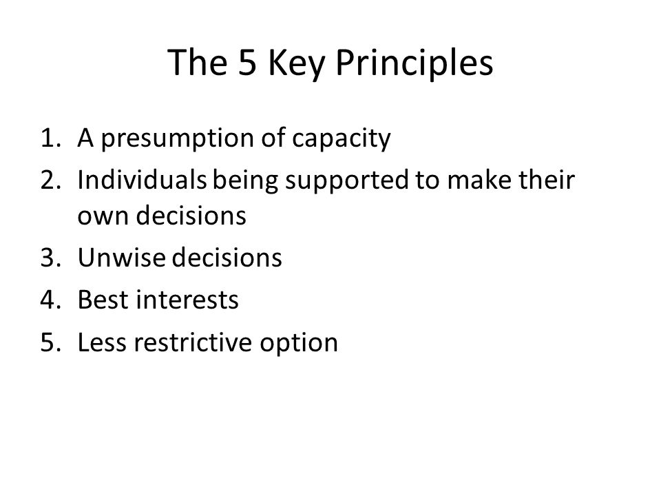 The 5 Key Principles 1.A presumption of capacity 2.Individuals being supported to make their own decisions 3.Unwise decisions 4.Best interests 5.Less