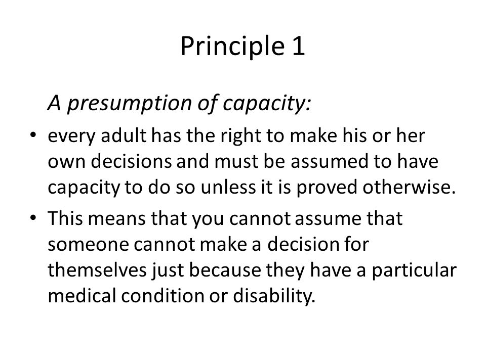 Principle 2 Individuals being supported to make their own decisions: a person must be given all possible help before anyone treats them as not being able to make their own decisions.