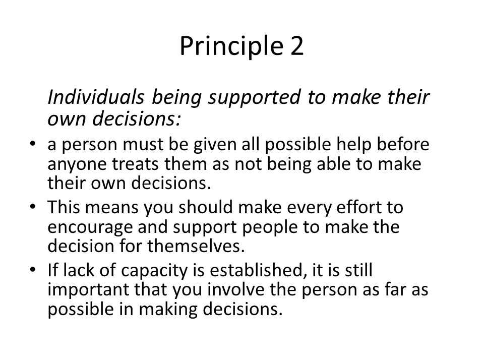 Principle 2 Individuals being supported to make their own decisions: a person must be given all possible help before anyone treats them as not being a