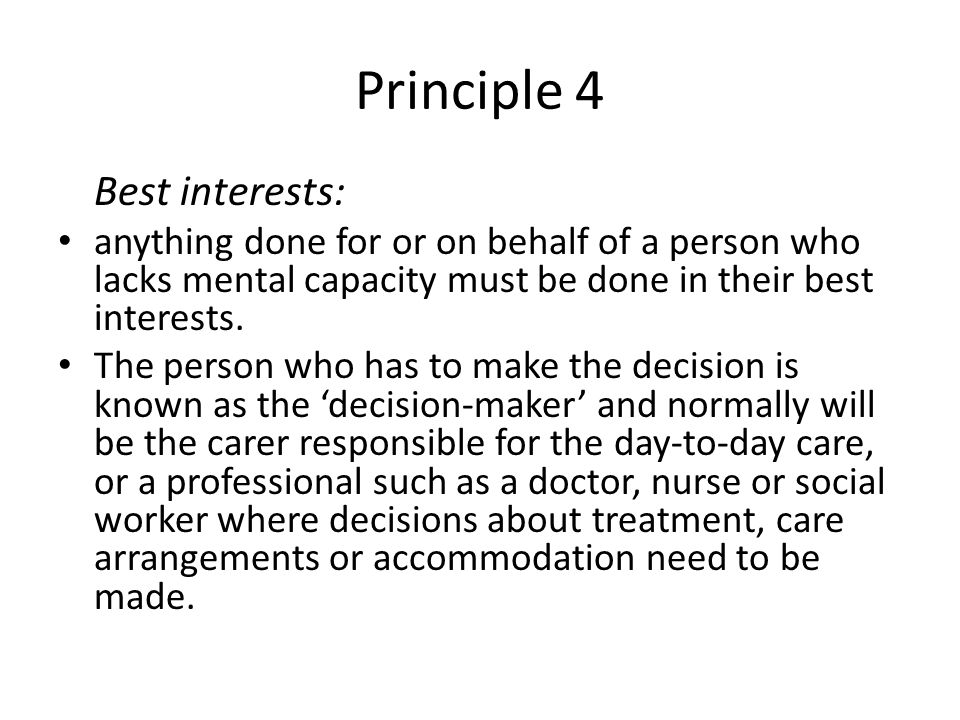 Principle 4 Best interests: anything done for or on behalf of a person who lacks mental capacity must be done in their best interests. The person who