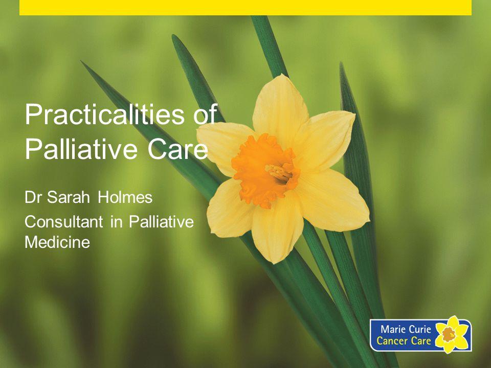 Practicalities of Palliative Care Dr Sarah Holmes Consultant in Palliative Medicine