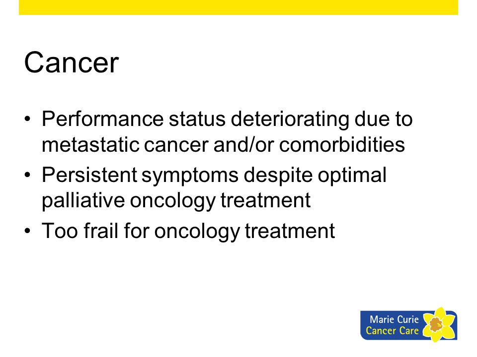 Cancer Performance status deteriorating due to metastatic cancer and/or comorbidities Persistent symptoms despite optimal palliative oncology treatmen
