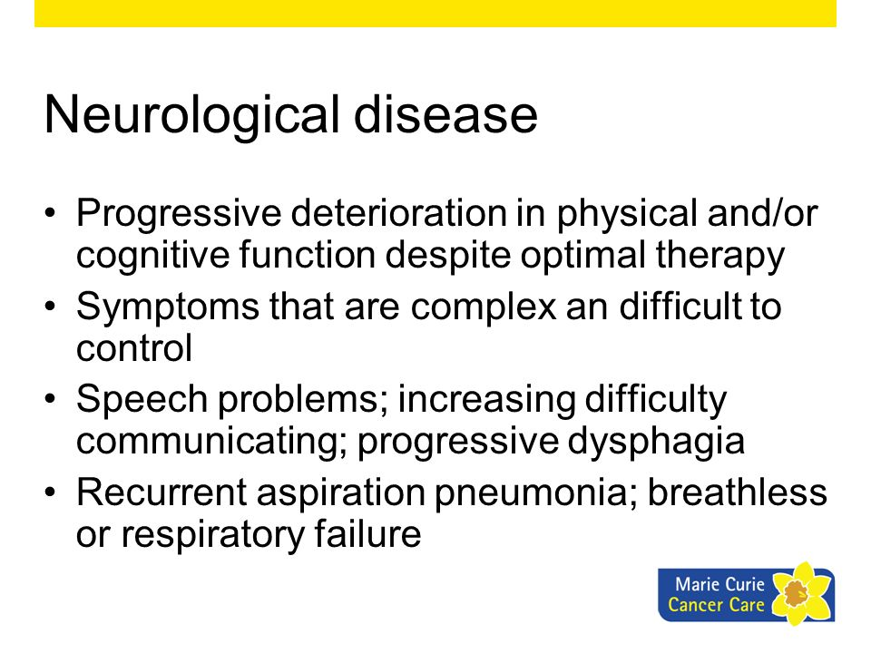 Neurological disease Progressive deterioration in physical and/or cognitive function despite optimal therapy Symptoms that are complex an difficult to