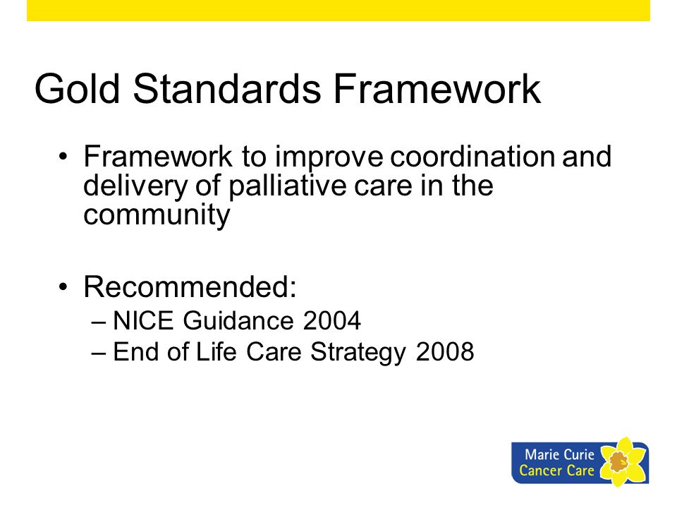 Gold Standards Framework Framework to improve coordination and delivery of palliative care in the community Recommended: –NICE Guidance 2004 –End of L
