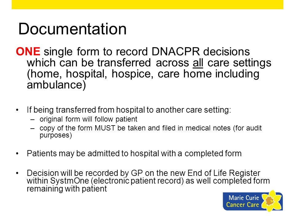 Documentation ONE single form to record DNACPR decisions which can be transferred across all care settings (home, hospital, hospice, care home includi