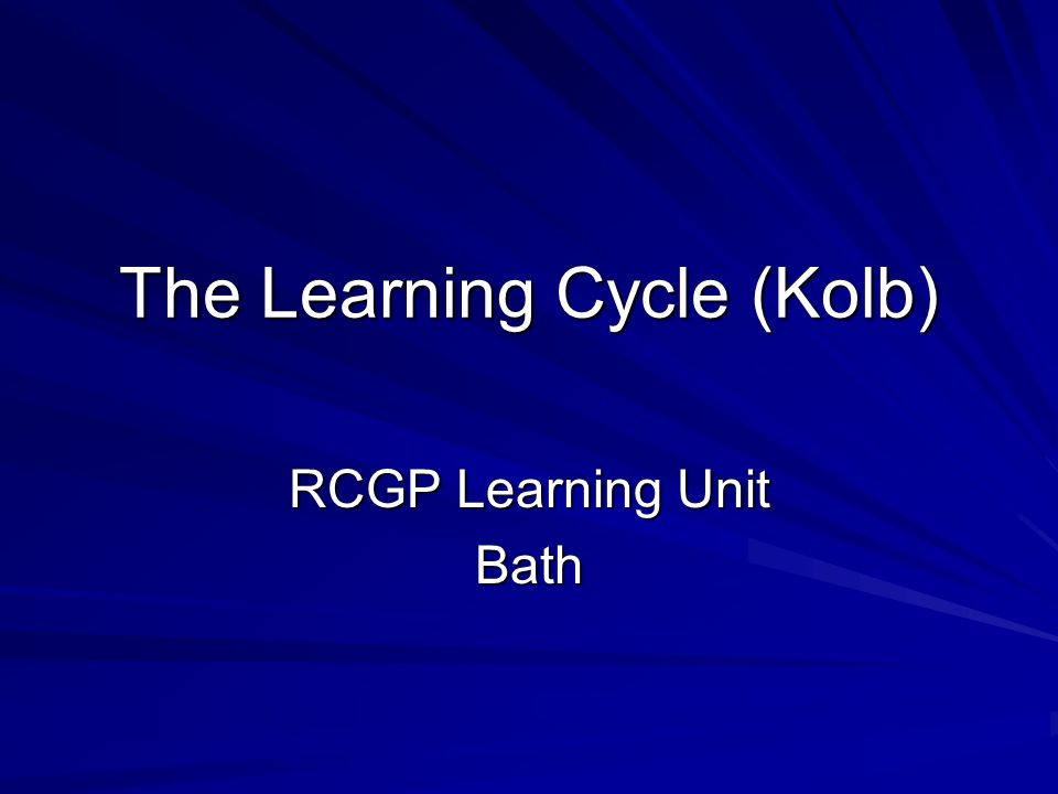 The Learning Cycle (Kolb) RCGP Learning Unit Bath
