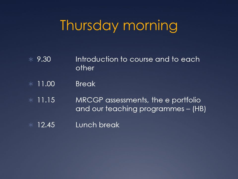 Thursday morning 9.30 Introduction to course and to each other 11.00 Break 11.15 MRCGP assessments, the e portfolio and our teaching programmes – (HB)