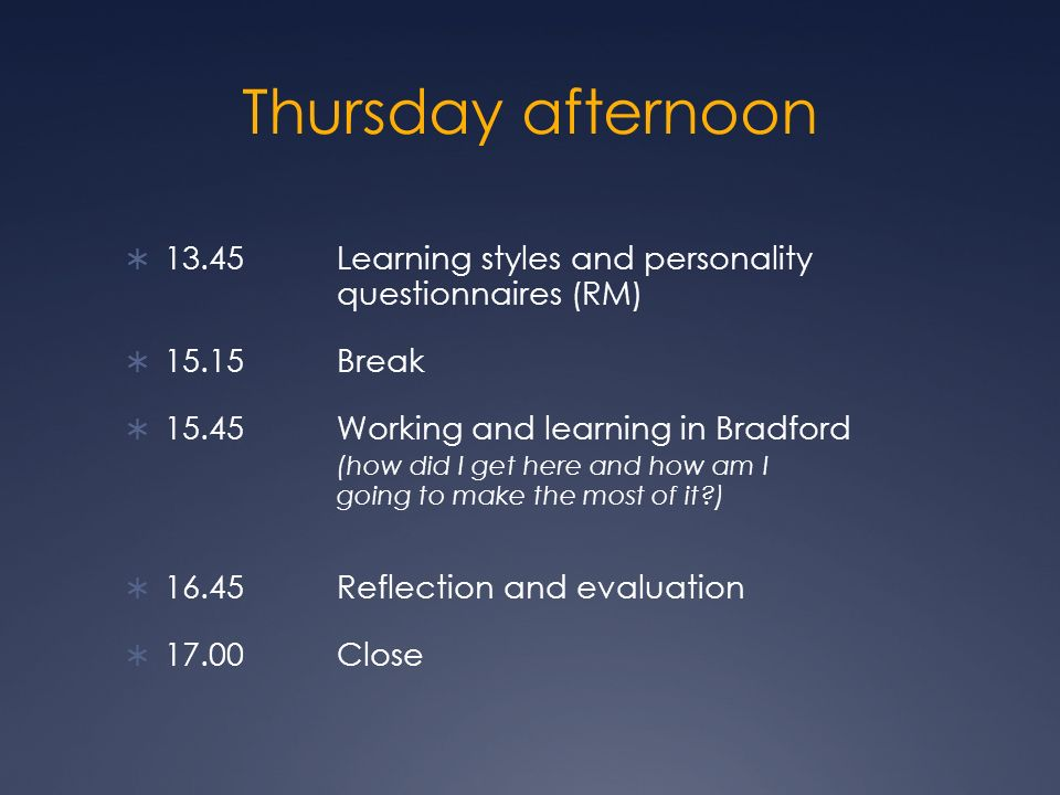 Thursday afternoon 13.45 Learning styles and personality questionnaires (RM) 15.15 Break 15.45 Working and learning in Bradford (how did I get here an