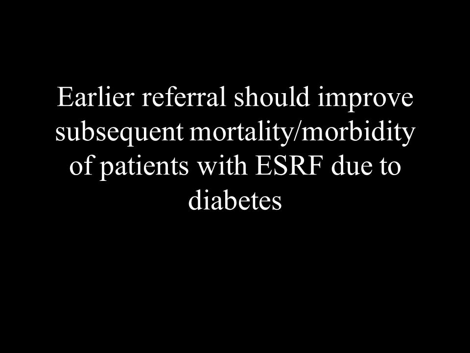 Earlier referral should improve subsequent mortality/morbidity of patients with ESRF due to diabetes