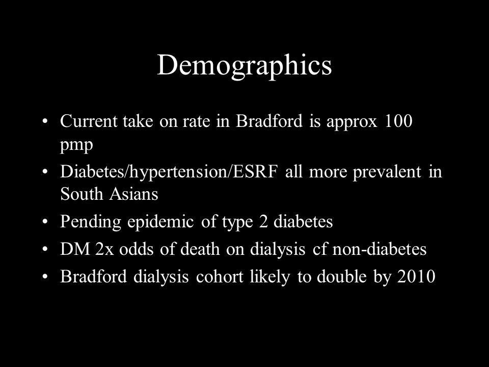 Demographics Current take on rate in Bradford is approx 100 pmp Diabetes/hypertension/ESRF all more prevalent in South Asians Pending epidemic of type 2 diabetes DM 2x odds of death on dialysis cf non-diabetes Bradford dialysis cohort likely to double by 2010