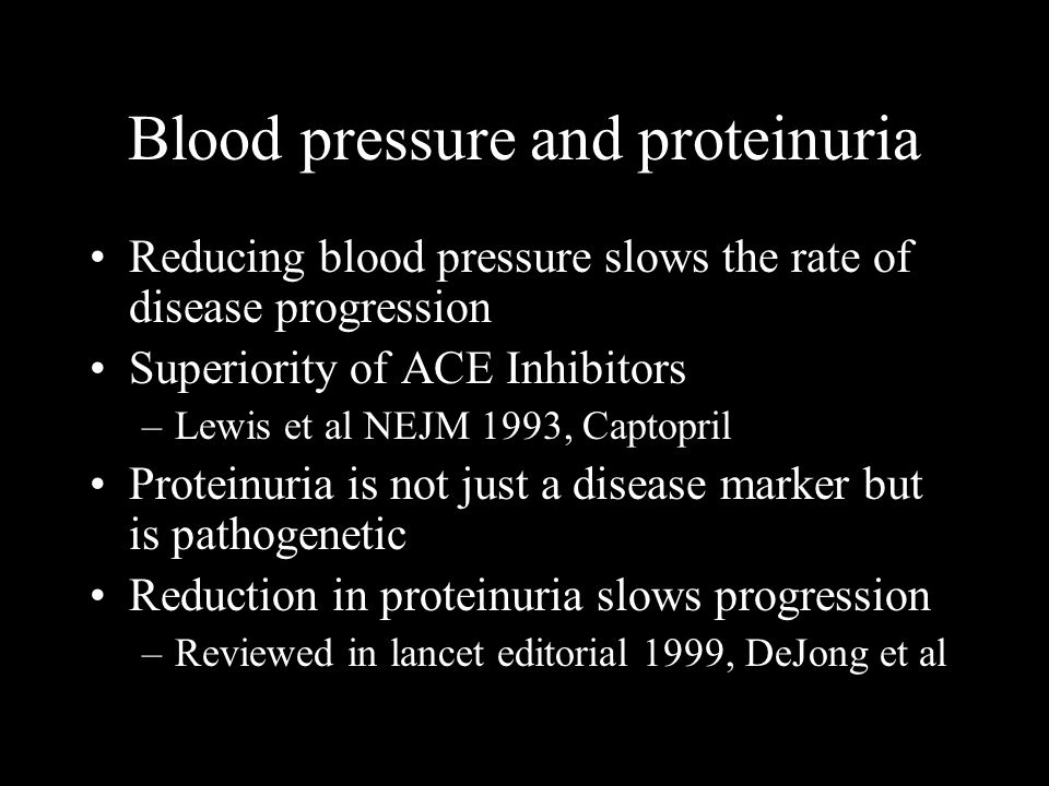 Blood pressure and proteinuria Reducing blood pressure slows the rate of disease progression Superiority of ACE Inhibitors –Lewis et al NEJM 1993, Captopril Proteinuria is not just a disease marker but is pathogenetic Reduction in proteinuria slows progression –Reviewed in lancet editorial 1999, DeJong et al