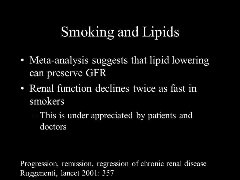 Smoking and Lipids Meta-analysis suggests that lipid lowering can preserve GFR Renal function declines twice as fast in smokers –This is under appreciated by patients and doctors Progression, remission, regression of chronic renal disease Ruggenenti, lancet 2001: 357