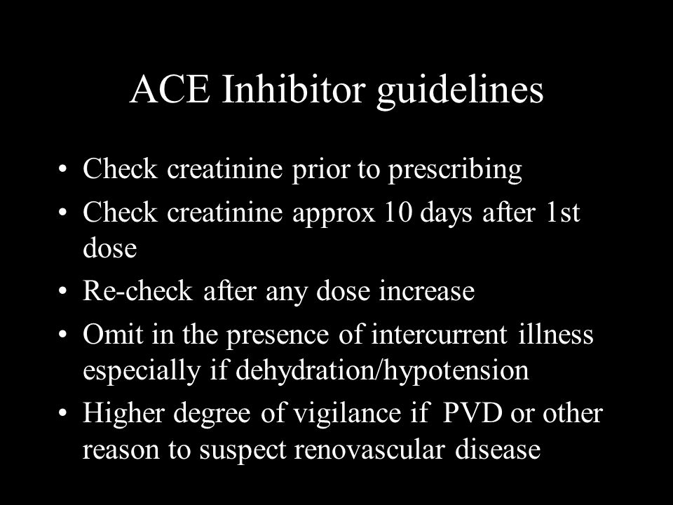 ACE Inhibitor guidelines Check creatinine prior to prescribing Check creatinine approx 10 days after 1st dose Re-check after any dose increase Omit in the presence of intercurrent illness especially if dehydration/hypotension Higher degree of vigilance if PVD or other reason to suspect renovascular disease