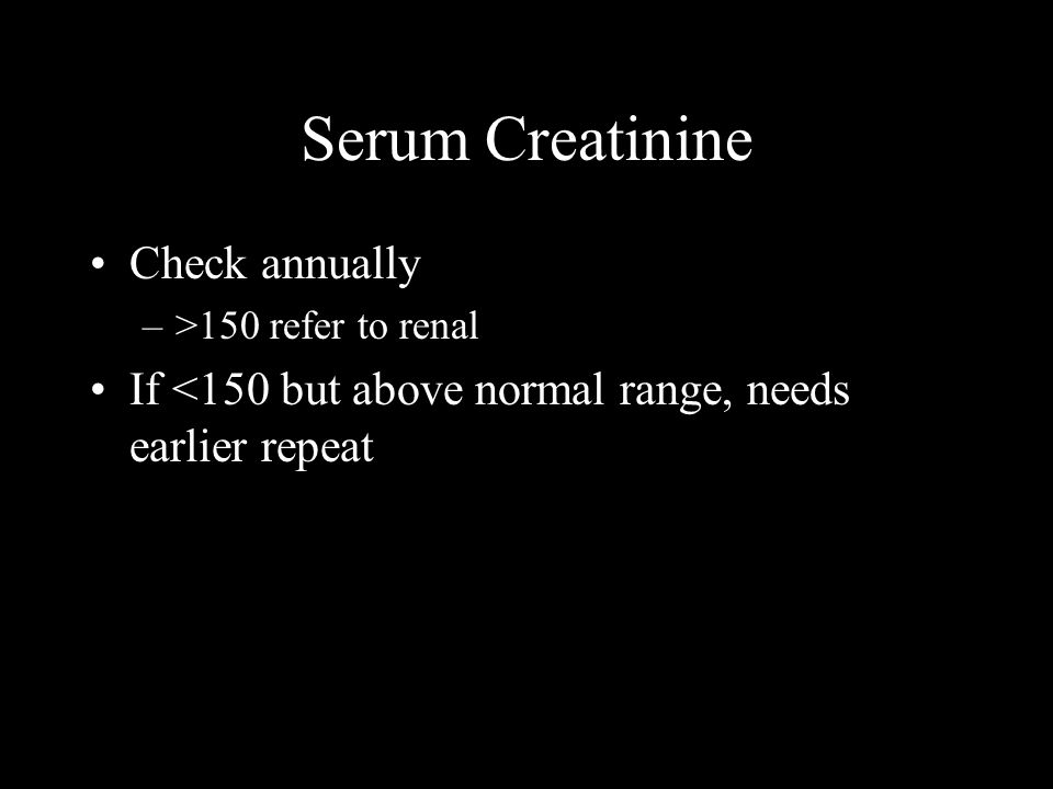 Serum Creatinine Check annually –>150 refer to renal If <150 but above normal range, needs earlier repeat