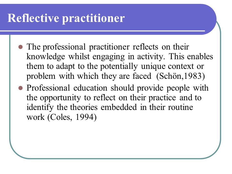 Reflective practitioner The professional practitioner reflects on their knowledge whilst engaging in activity. This enables them to adapt to the poten