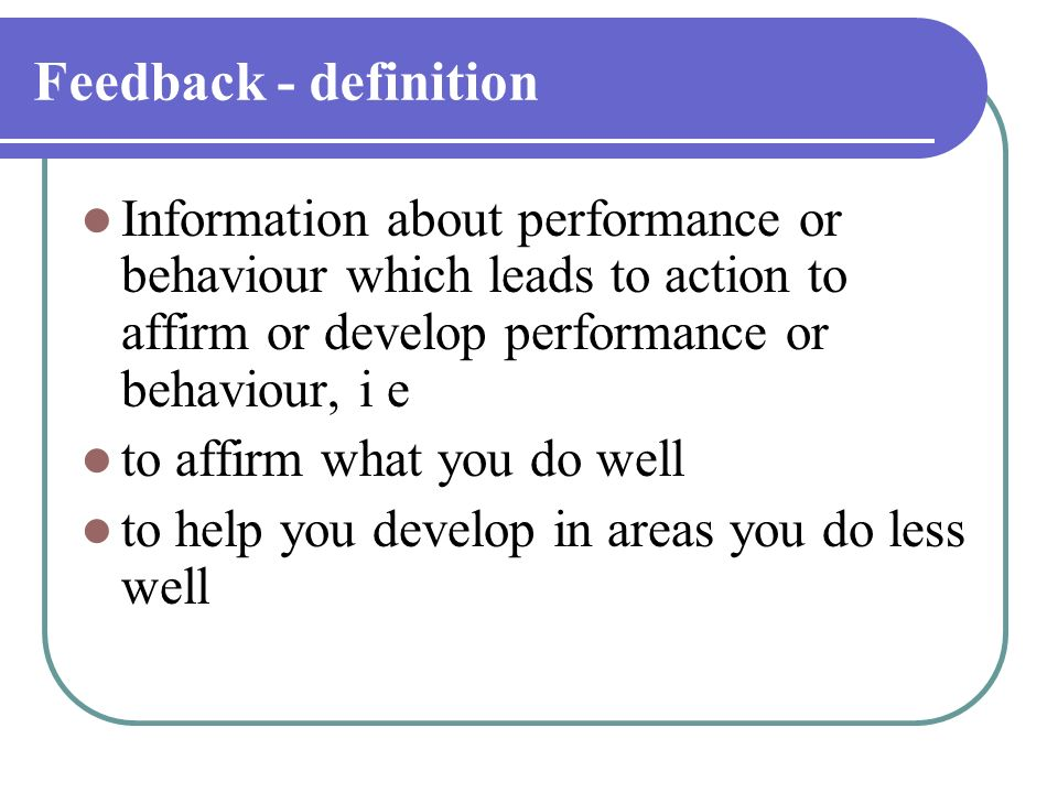 Feedback - definition Information about performance or behaviour which leads to action to affirm or develop performance or behaviour, i e to affirm wh