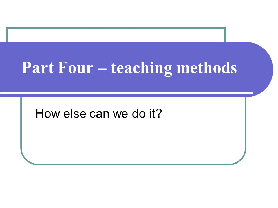 Part Four – teaching methods How else can we do it?