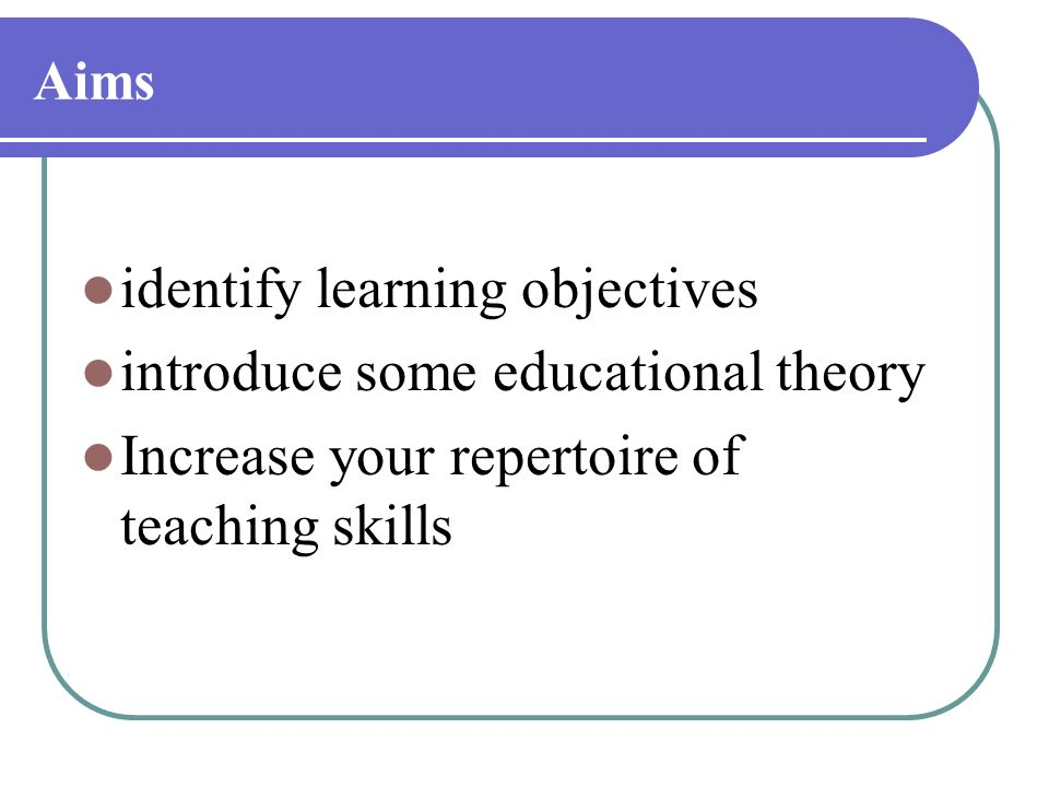 Aims identify learning objectives introduce some educational theory Increase your repertoire of teaching skills