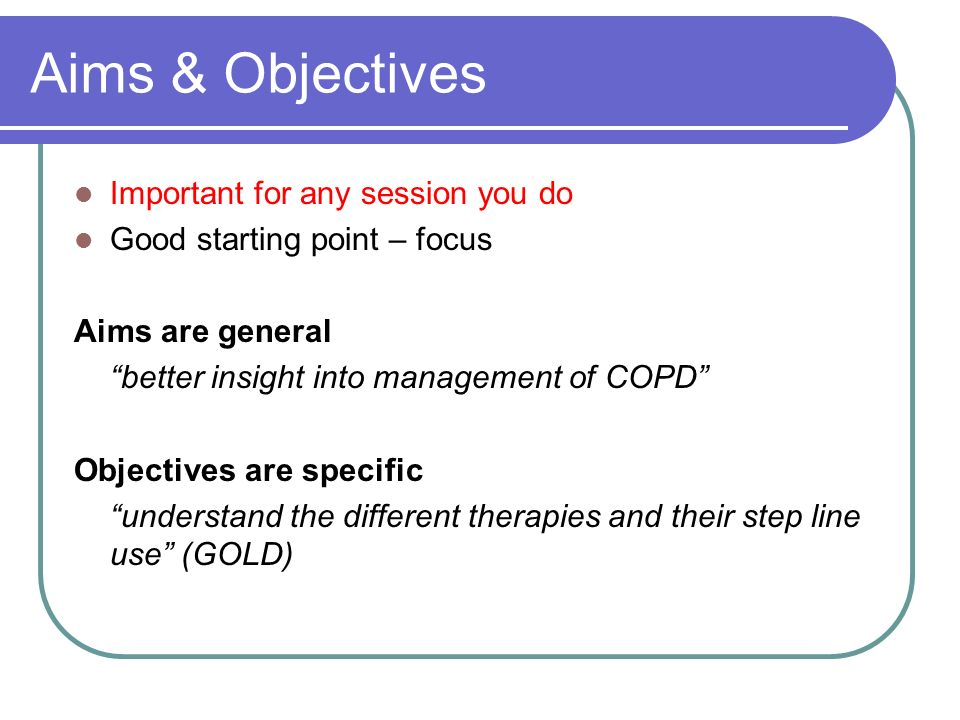 Aims & Objectives Important for any session you do Good starting point – focus Aims are general better insight into management of COPD Objectives are