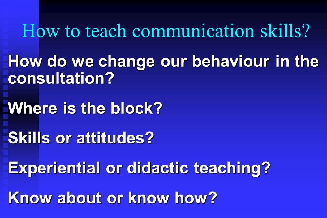 How to teach communication skills. How do we change our behaviour in the consultation.
