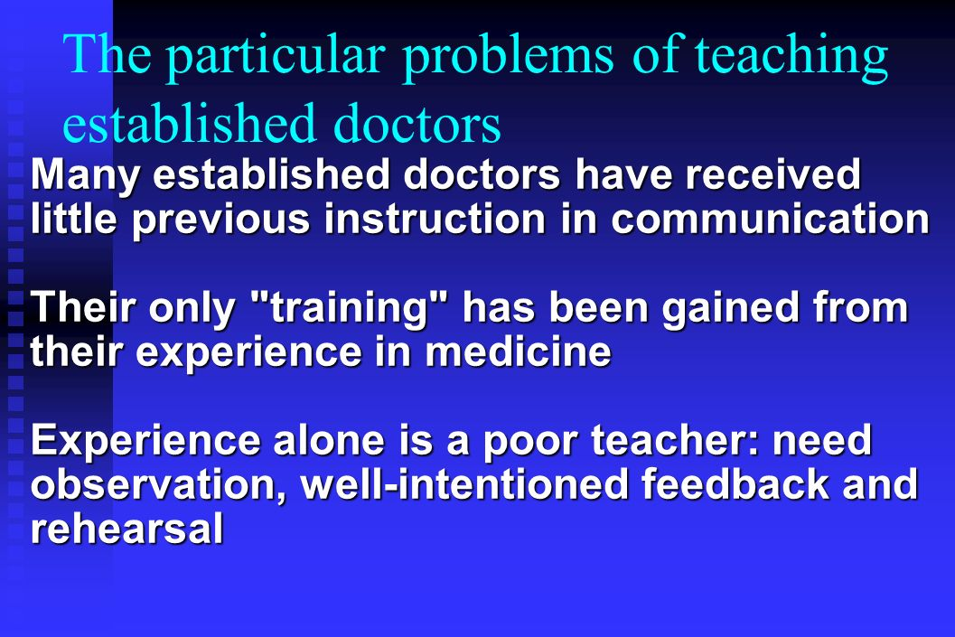 The particular problems of teaching established doctors Many established doctors have received little previous instruction in communication Their only training has been gained from their experience in medicine Experience alone is a poor teacher: need observation, well-intentioned feedback and rehearsal