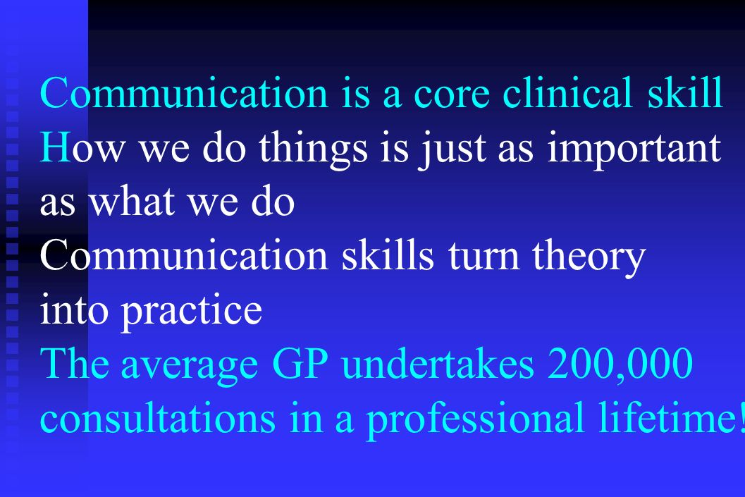 Communication is a core clinical skill How we do things is just as important as what we do Communication skills turn theory into practice The average GP undertakes 200,000 consultations in a professional lifetime!