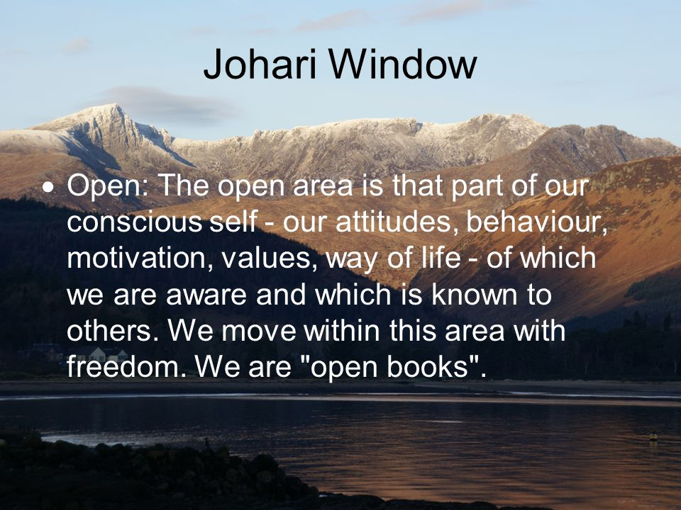 Johari Window Open: The open area is that part of our conscious self - our attitudes, behaviour, motivation, values, way of life - of which we are awa