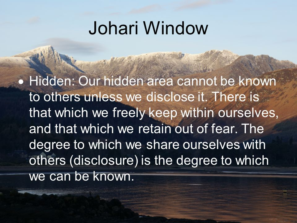 Johari Window Hidden: Our hidden area cannot be known to others unless we disclose it. There is that which we freely keep within ourselves, and that w