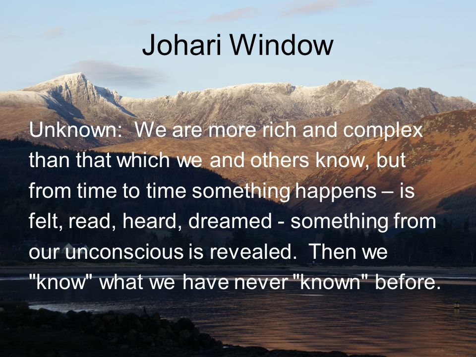 Johari Window Unknown: We are more rich and complex than that which we and others know, but from time to time something happens – is felt, read, heard