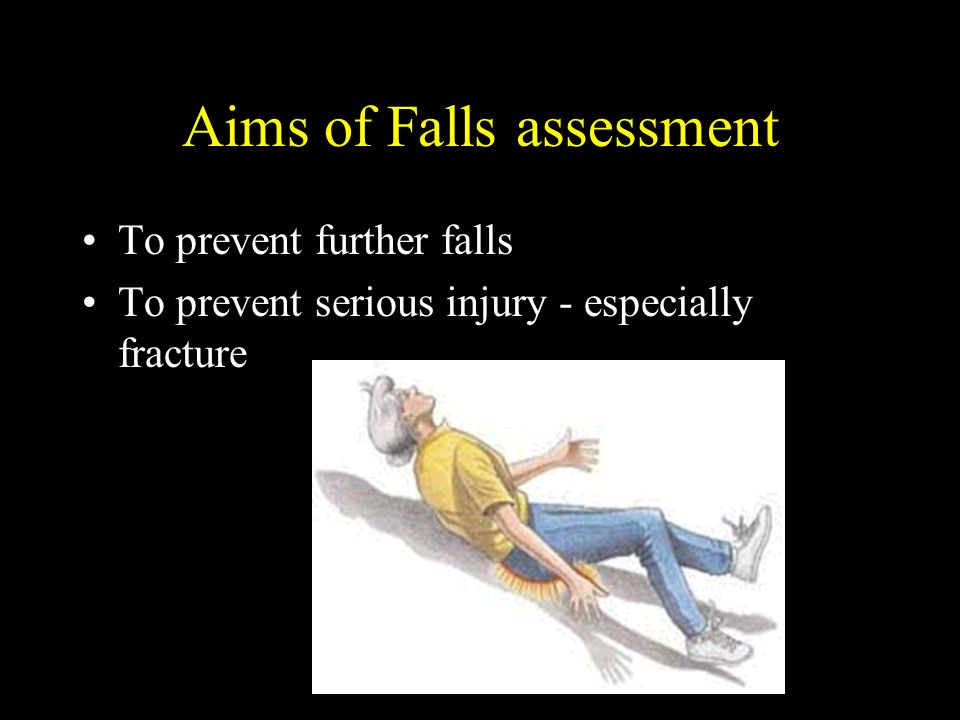 Aims of Falls assessment To prevent further falls To prevent serious injury - especially fracture