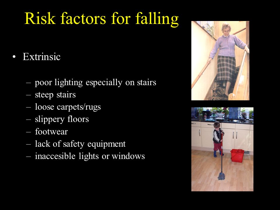 Risk factors for falling Extrinsic –poor lighting especially on stairs –steep stairs –loose carpets/rugs –slippery floors –footwear –lack of safety eq