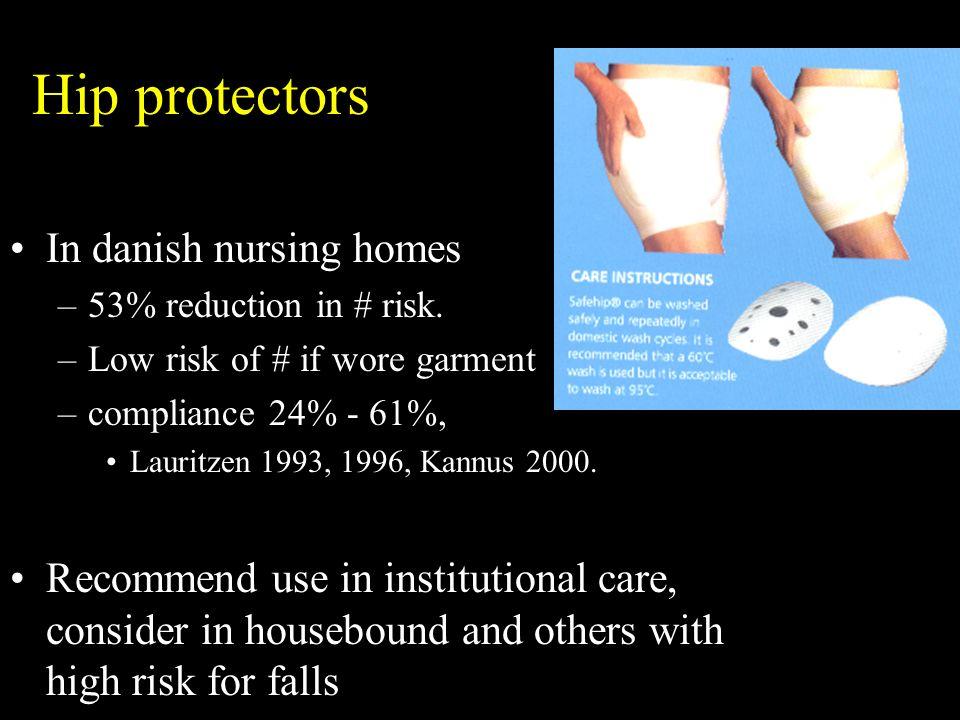 Hip protectors In danish nursing homes –53% reduction in # risk. –Low risk of # if wore garment –compliance 24% - 61%, Lauritzen 1993, 1996, Kannus 20