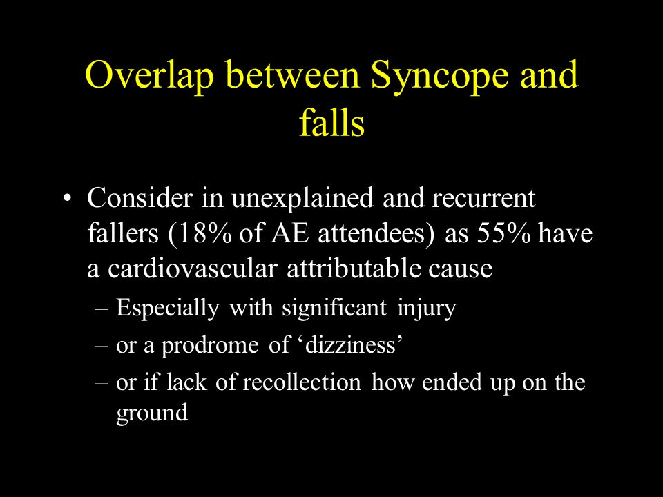 Overlap between Syncope and falls Consider in unexplained and recurrent fallers (18% of AE attendees) as 55% have a cardiovascular attributable cause